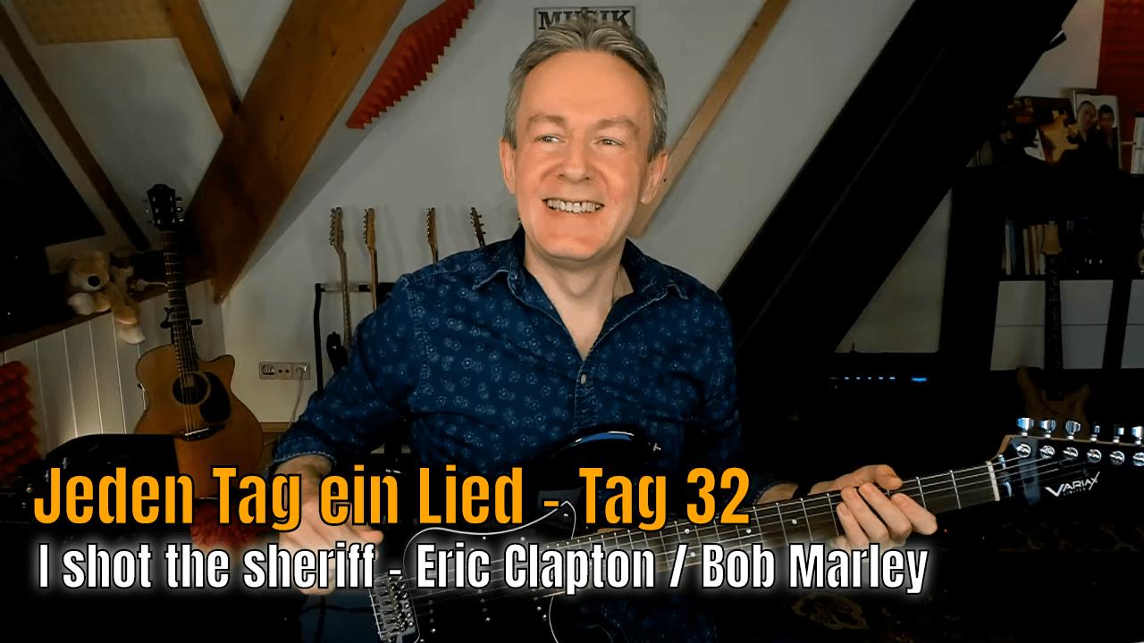 Jeden Tag ein Lied - Tag 32 - I shot the sheriff - Eric Clapton / Bob Marley